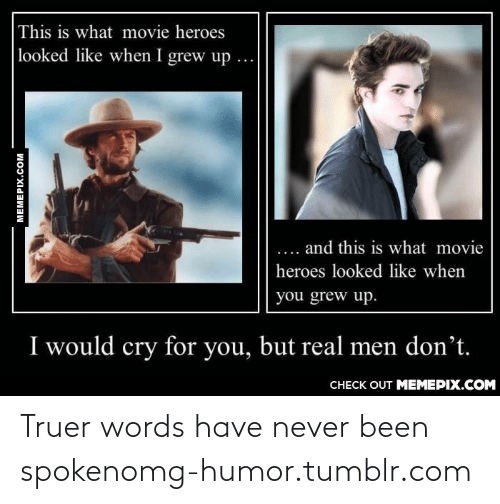 truer words have never been spoken: This is what movie heroes  looked like when I grew up  ...  and this is what movie  ....  heroes looked like when  you grew up.  I would cry for you, but real men don't.  CHECK OUT MEMEPIX.COM  MEMEPIX.COM Truer words have never been spokenomg-humor.tumblr.com