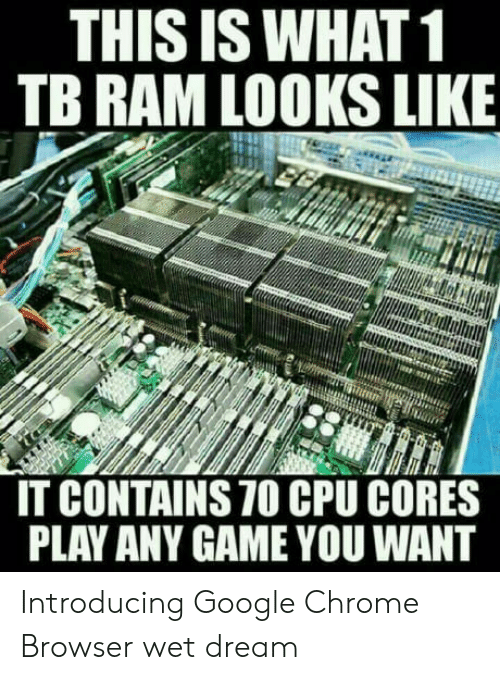 wet dream: THIS IS WHAT1  TB RAM LOOKS LIKE  IT CONTAINS 70 CPU CORES  PLAY ANY GAME YOU WANT Introducing Google Chrome Browser wet dream