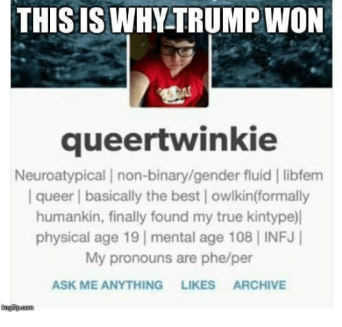 Ask Me Anything: THIS IS WHVTRUMPINON  queertwinkie  Neuroatypical I non-binary/gender fluid libfem  I queer l basically the best l owlkin(formally  humankin, finally found my true kintype)l  physical age 19 mental age 108 INFJI  My pronouns are phe/per  ASK ME ANYTHING  LIKES  ARCHIVE