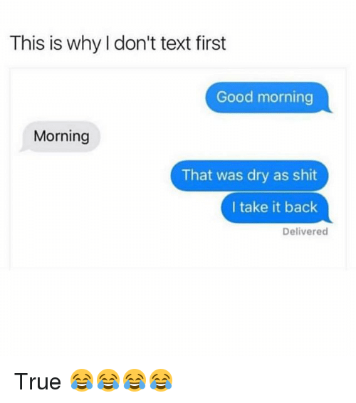 Text First: This is why I don't text first  Good morning  Morning  That was dry as shit  I take it back  Delivered True 😂😂😂😂
