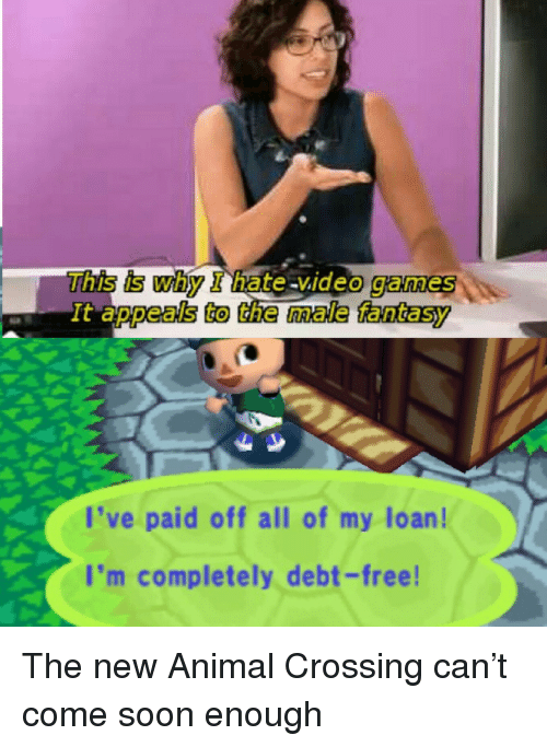 Animal Crossing: This is why I hate video games  deo games  It appeals to the male fantasy  l've paid off all of my loan!  I'm completely debt-free The new Animal Crossing can't come soon enough