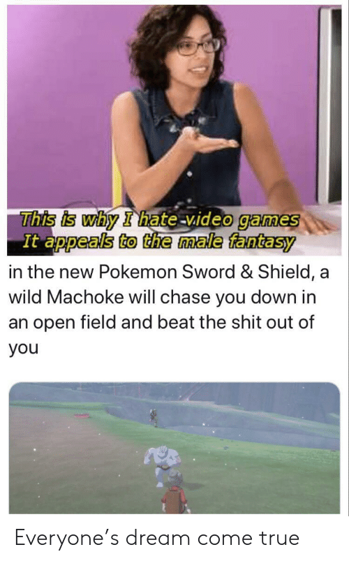 Pokemon, Shit, and True: This is why I hate video games  It appeals to the male fantasy  in the new Pokemon Sword & Shield, a  wild Machoke will chase you down in  an open field and beat the shit out of  you Everyone's dream come true