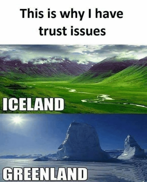 greenland: This is why I have  trust issues  ICELAND  GREENLAND