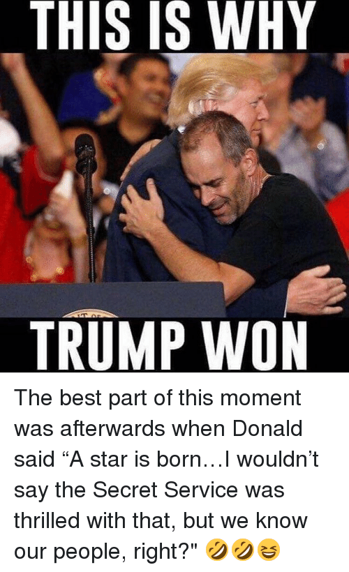 """a star is born: THIS IS WHY  IS TRUMP WON The best part of this moment was afterwards when Donald said """"A star is born…I wouldn't say the Secret Service was thrilled with that, but we know our people, right?"""" 🤣🤣😆"""