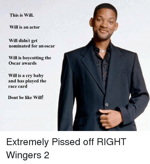 Race Card: This is Will.  Will is an actor  Will didn't get  nominated for an oscar  Will is boycotting the  Oscar awards  Will is a cry baby  and has played the  race card  Dont be like Will! Extremely Pissed off RIGHT Wingers 2