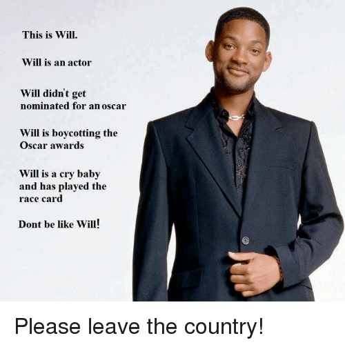 Race Card: This is Will.  Will is an actor  Will didnt get  nominated for an oscar  Will is boycotting the  Oscar awards  Will is a cry baby  and has played the  race card  Dont be like Will! Please leave the country!