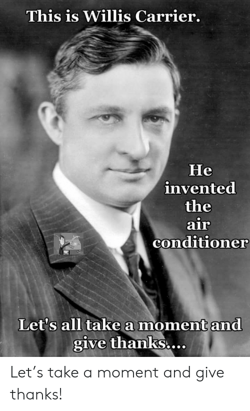 carrier: This is Willis Carrier.  Не  invented  the  air  conditioner  Let's all take a moment and  give thanks.... Let's take a moment and give thanks!