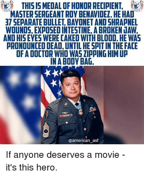 deads: THIS IS5 MEDAL OF HONOR RECIPIENT,  MASTER SERGEANT ROY BENAVIDEZ. HE HAD  37 SEPARATE BULLET, BAYONET AND SHRAPNEL  WOUNDS, EXPOSED INTESTINE, A BROKEN JAW,  AND HISEYES WERE CAKED WITH BLOOD, HE WAS  PRONOUNCED DEAD, UNTIL HE SPIT IN THE FACIE  OF A DOCTOR WHO WAS ZIPPING HIM UP  IN A BODY BAG  @american_asf If anyone deserves a movie - it's this hero.