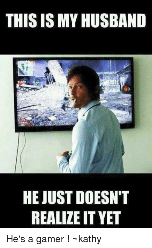 Kathie: THIS ISMYHUSBAND  HE JUST DOESN'T  REALIZE IT YET He's a gamer ! ~kathy