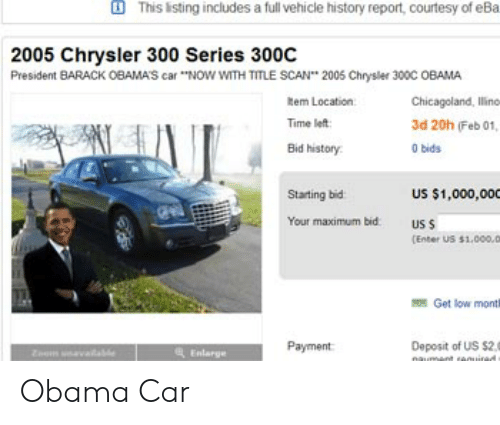 "Get Low, Obama, and Chrysler: This isting includes a full vehicle history report, courtesy of eBa  2005 Chrysler 300 Series 300C  President BARACK OBAMAS car ""NOW WITH TITLE SCAN 2005 Chrysler 300C OBAMA  Rem Location  Time left  Bid history  Chicagoland, lline  3d 20h (Feb 01  0 bids  Starting bid  US $1,000,000  Your maximum bid  us s  [Enter US $1.000.D  Get low monti  Payment  Deposit of Us s2.  Enlarge Obama Car"
