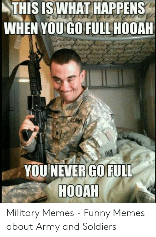 Funny Army Memes: THIS ISWHAT HAPPENS  WHEN YOU GO FULL HOOAH  YOU NEVER GO FUL  HOOAH Military Memes - Funny Memes about Army and Soldiers