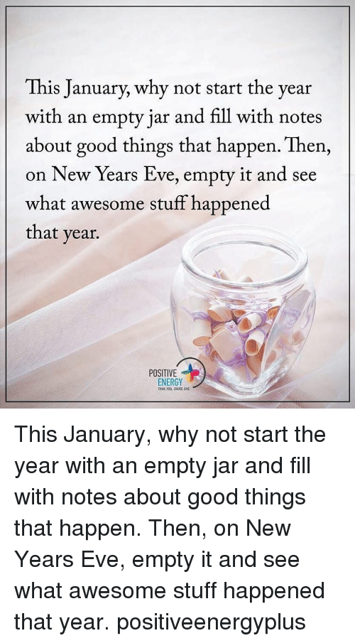 Awesomes: This January, why not start the year  with an empty jar and fill with notes  about good things that happen. Then,  on New Years Eve, empty it and see  what awesome stuff happened  that year.  POSITIVE  ENERGY This January, why not start the year with an empty jar and fill with notes about good things that happen. Then, on New Years Eve, empty it and see what awesome stuff happened that year. positiveenergyplus
