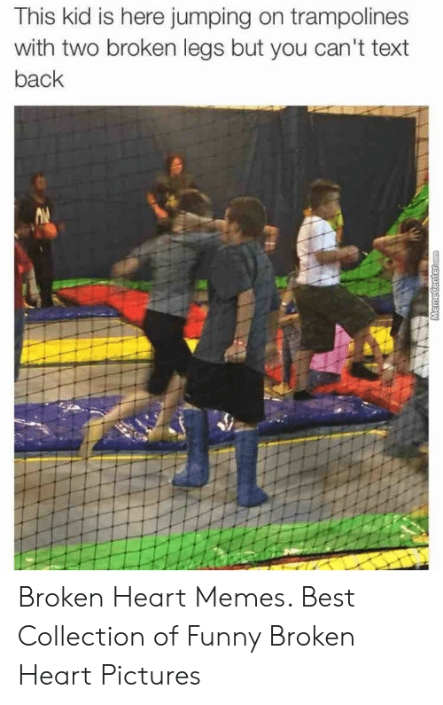 Funny, Memes, and Best: This kid is here jumping on trampolines  with two broken legs but you can't text  back Broken Heart Memes. Best Collection of Funny Broken Heart Pictures