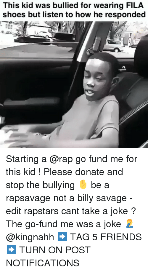 Fila: This kid was bullied for wearing FILA  shoes but listen to how he responded Starting a @rap go fund me for this kid ! Please donate and stop the bullying ✋ be a rapsavage not a billy savage -edit rapstars cant take a joke ? The go-fund me was a joke 🤦‍♂️ @kingnahh ➡️ TAG 5 FRIENDS ➡️ TURN ON POST NOTIFICATIONS