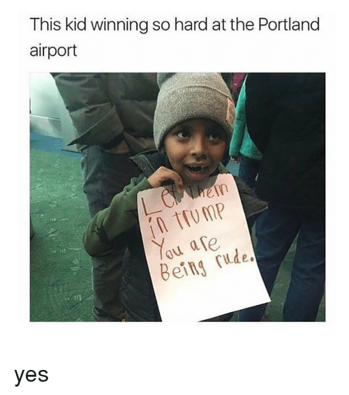 portland airport: This kid winning so hard at the Portland  airport  You are  Being rude. yes