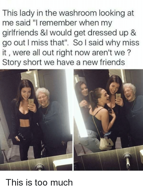 """Friends, Too Much, and Girlfriends: This lady in the washroom looking at  me said """"I remember when my  girlfriends &l would get dressed up &  go out I miss that"""". So l said why miss  it, were all out right now aren't we?  Story short we have a new friends This is too much"""