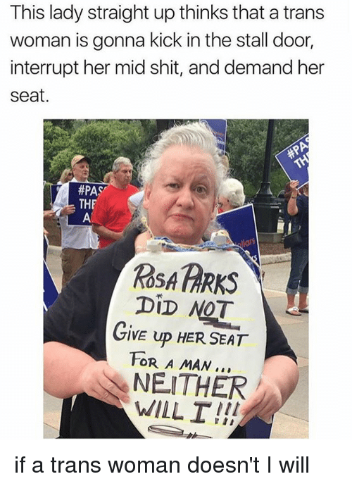 Rosas: This lady straight up thinks that a trans  woman is gonna kick in the stall door  interrupt her mid shit, and demand her  seat.  #PAS  THF  ROSA PARKS  DiD NOT  GIVE UP HER SEAT  FOR A MAN..  NEITHER  WILL I!! if a trans woman doesn't I will