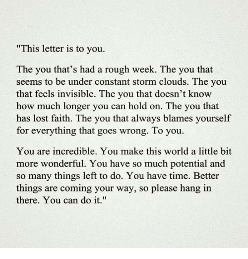 """Hanging In There: """"This letter is to you.  The you that's had a rough week. The you that  seems to be under constant storm clouds. The you  that feels invisible. The you that doesn't know  how much longer you can hold on. The you that  has lost faith. The you that always blames yourself  for everything that goes wrong. To you.  You are incredible. You make this world a little bit  more wonderful. You have so much potential and  so many things left to do. You have time. Better  things are coming your way, so please hang in  there. You can do it."""""""