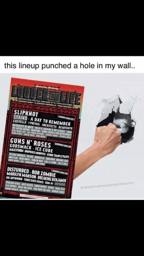 Guns, Ice Cube, and Marilyn Manson: this lineup punched a hole in my wal..  HIGHLAND FESTIVAL GNOUNDS AT KY EXP CENTE  SLIPKNOT  TRIBAYSP 27  STAIND A DAY TO REMEMBER  CHEVELLE-I PREVAIL-ARCHITECTS BEARTOOTH  HOTIONLESS IN WHITE PHILIP HANSELNO&THE ILLEGALS CWAR  THE CRYSTAL METHOD GRAVEYARD FRANK CARTER &THE RATTLESAKES  IW YEARS DAY ALL TREM WITCHES RO LANDS 100 VL  READ P2SET SARTA CRUZ AND MORE  SATAYSEP.  GUNS N' ROSES  GODSMACK ICE CUBE  HALESTORM DROPKICK MURPHYS STOHE TEMPLEPILOTS  SAL TEDECES MWNS ANDE W LOER N  ANTI-FLAG REDD KROSS PARLOR MOB LIKE &STORM JELLY ROLL  DIRTY HORLY DED J AND HOR  SEEAL SPLD  DISTURBED ROB ZOMBIE  MARILYN MANSON BREAKING BENJAMIN  DIE ANTWOORS THREE DAYS GRACE SUM 41  likoalimusicexceptrapandcountry  DEADLAND RITUAL VNITE REAPER DENON UNTER L DS  SICK PUPPIES AMIG4 THE DEVIL FIFN THI GDSRK AND  AREICOALTYAD HOR
