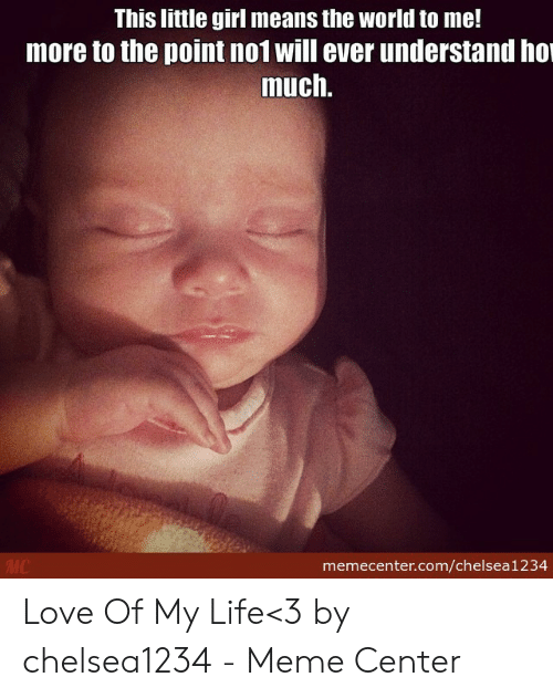 Love Of My Life Meme: This little girl means the world to me!  more to the point no1 will ever understand ho  much.  memecenter.com/chelsea1234 Love Of My Life<3 by chelsea1234 - Meme Center