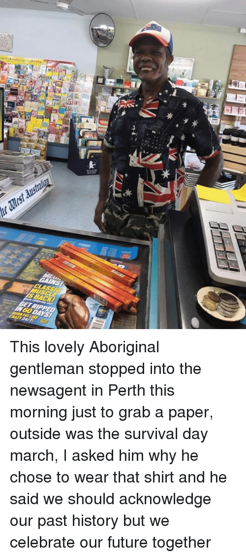 Future, Memes, and History: This lovely Aboriginal gentleman stopped into the newsagent in Perth this morning just to grab a paper, outside was the survival day march, I asked him why he chose to wear that shirt and he said we should acknowledge our past history but we celebrate our future together