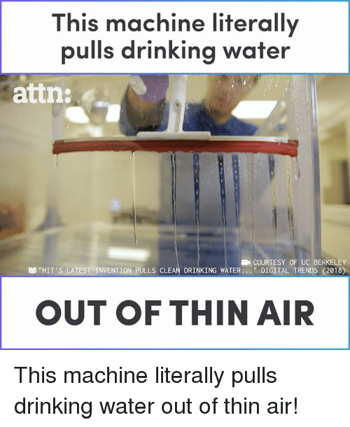 """Drinking, Memes, and Water: This machine literally  pulls drinking water  attn:  COURTESY OF UC BERKELEY  """" DIGITAL TRENDS (2018)  """"MIT'S LATEST-INVENTION PULLS CLEAN DRINKING WATER  OUT OF THIN AIR This machine literally pulls drinking water out of thin air!"""