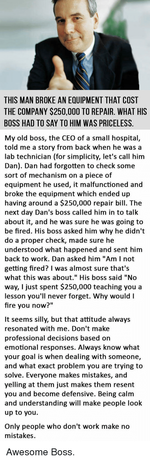 "Fire, Work, and Goal: THIS MAN BROKE AN EQUIPMENT THAT COST  THE COMPANY $250,000 TO REPAIR. WHAT HIS  BOSS HAD TO SAY TO HIM WAS PRICELESS.  My old boss, the CEO of a small hospital,  told me a story from back when he was a  lab technician (for simplicity, let's call him  Dan). Dan had forgotten to check some  sort of mechanism on a piece of  equipment he used, it malfunctioned and  broke the equipment which ended up  having around a $250,000 repair bill. The  next day Dan's boss called him in to talk  about it, and he was sure he was going to  be fired. His boss asked him why he didn't  do a proper check, made sure he  understood what happened and sent him  back to work. Dan asked him ""Am I not  getting fired? I was almost sure that's  what this was about."" His boss said ""No  way, I just spent $250,000 teaching you a  lesson you'll never forget. Why would I  fire you now""  It seems silly, but that attitude always  resonated with me. Don't make  professional decisions based on  emotional responses. Always know what  your goal is when dealing with someone,  and what exact problem you are trying to  solve. Everyone makes mistakes, and  yelling at them just makes them resent  you and become defensive. Being calm  and understanding will make people look  up to you.  Only people who don't work make no  mistakes. <p>Awesome Boss.</p>"