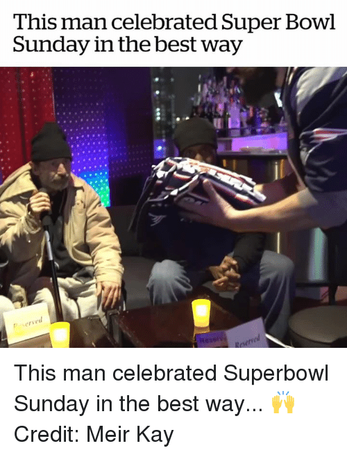 Celebrated: This man celebrated Super Bowl  Sunday in the best way  6  serve  Reserve This man celebrated Superbowl Sunday in the best way... 🙌  Credit: Meir Kay