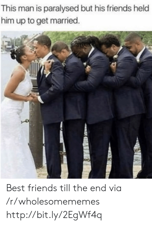Friends, Best, and Http: This man is paralysed but his friends held  him up to get married. Best friends till the end via /r/wholesomememes http://bit.ly/2EgWf4q