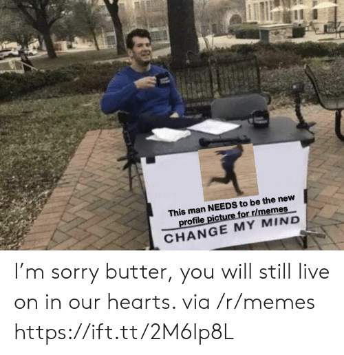 Memes, Sorry, and Hearts: This man NEEDS to be the new  profile picture for r/memes  CHANGE MY MIND I'm sorry butter, you will still live on in our hearts. via /r/memes https://ift.tt/2M6lp8L