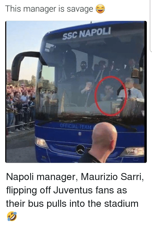 Savage, Soccer, and Sports: This manager is savage  SSC NAPOLI  OFFICIAL TEAM Napoli manager, Maurizio Sarri, flipping off Juventus fans as their bus pulls into the stadium 🤣