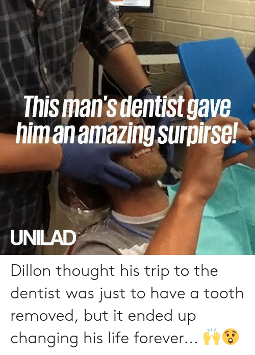 Dank, Life, and Forever: This man'sdentist gave  himanamazing surpirse!  UNILAD Dillon thought his trip to the dentist was just to have a tooth removed, but it ended up changing his life forever... 🙌😲