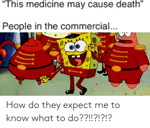 "Expect: ""This medicine may cause death""  People in the commercial... How do they expect me to know what to do??!!?!?!?"
