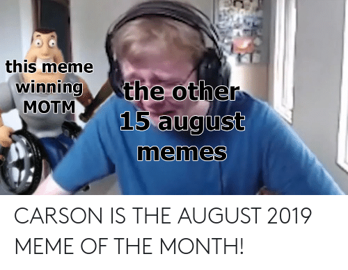 Of The Month: this meme  winning  MOTM  the other  15 august  memes CARSON IS THE AUGUST 2019 MEME OF THE MONTH!