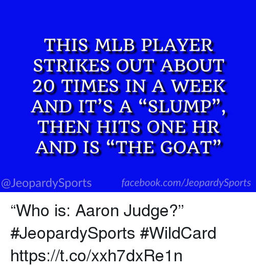 """Facebook, Mlb, and Sports: THIS MLB PLAYER  STRIKES OUT ABOUT  20 TIMES IN A WEEK  AND IT'S A """"SLUMP""""  THEN HITS ONE HR  AND IS """"THE GOAT""""  2)  2)  @JeopardySports facebook.com/JeopardySports """"Who is: Aaron Judge?"""" #JeopardySports #WildCard https://t.co/xxh7dxRe1n"""