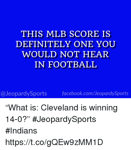 """Definitely, Mlb, and Sports: THIS MLB SCORE IS  DEFINITELY ONE YOU  WOULD NOT HEAR  IN FOOTBALIL  @JeopardySportsfacebook.com/JeopardySports """"What is: Cleveland is winning 14-0?"""" #JeopardySports #Indians https://t.co/gQEw9zMM1D"""