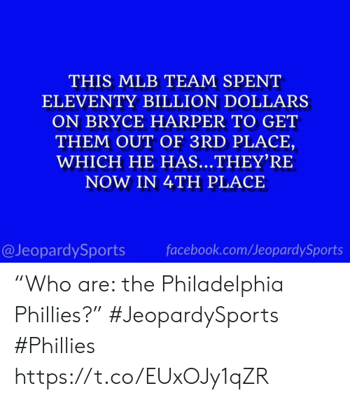 "Get Them: THIS MLB TEAM SPENT  ELEVENTY BILLION DOLLARS  ON BRYCE HARPER TO GET  THEM OUT OF 3RD PLACE,  WHICH HE HAS...THEY'RE  NOW IN 4TH PLACE  @JeopardySports  facebook.com/JeopardySports ""Who are: the Philadelphia Phillies?"" #JeopardySports #Phillies https://t.co/EUxOJy1qZR"