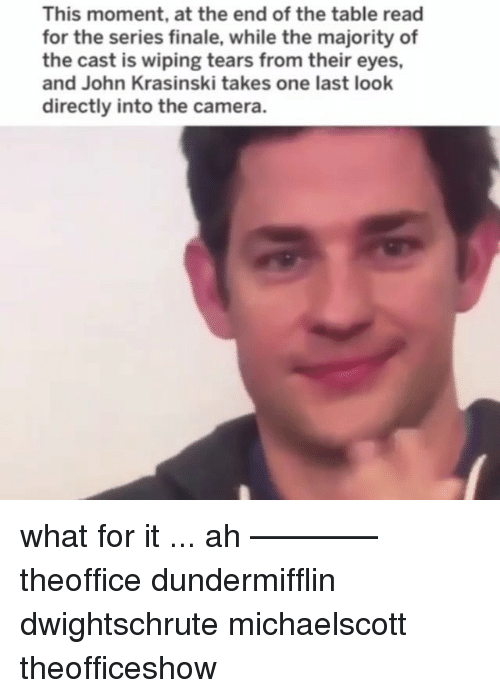 John Krasinski, Memes, and Camera: This moment, at the end of the table read  for the series finale, while the majority of  the cast is wiping tears from their eyes,  and John Krasinski takes one last look  directly into the camera. what for it ... ah ———— theoffice dundermifflin dwightschrute michaelscott theofficeshow