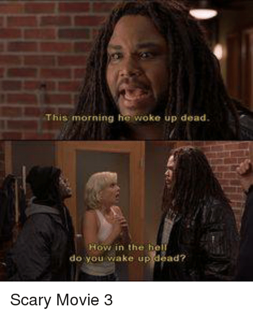 You Scary: This morning he woke up dead  n the h  viake up dead?  do you Scary Movie 3