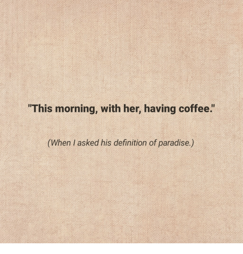 """having coffee: """"This morning, with her, having coffee.""""  his definition of paradise)"""