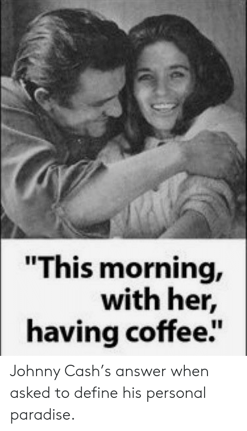 """Paradise, Coffee, and Define: """"This morning,  with her,  having coffee"""" Johnny Cash's answer when asked to define his personal paradise."""