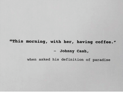 """having coffee: """"This morning, with her, having coffee.'""""  - Johnny Cash,  when asked his definition of paradise"""