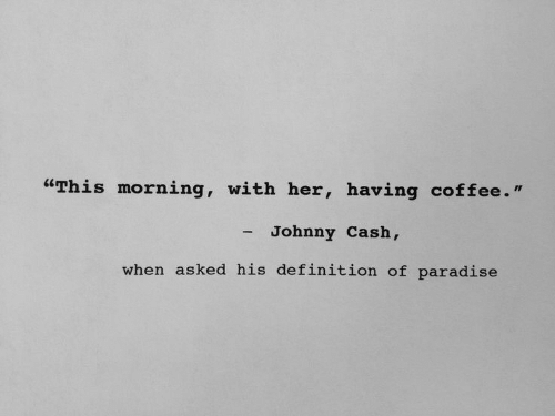 """having coffee: """"This morning, with her, having coffee.""""  - Johnny Cash,  when asked his definition of paradise"""