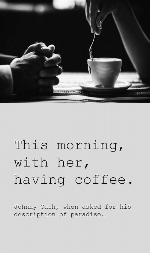 Johnny: This morning,  with her,  having coffee.  Johnny Cash, when asked for his  description of paradise.
