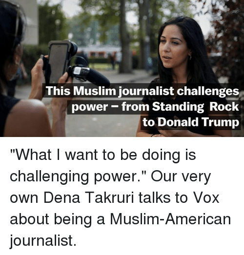 "Muslim American: This Muslim journalist challenges  power from Standing Rock  to Donald Trump ""What I want to be doing is challenging power.""   Our very own Dena Takruri talks to Vox about being a Muslim-American journalist."