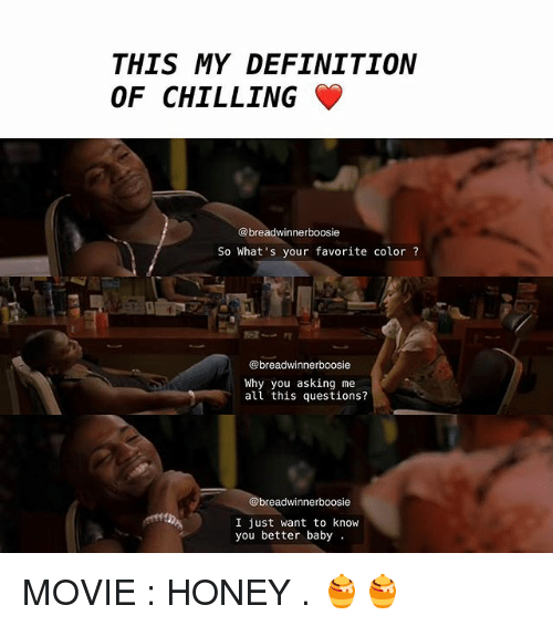 boosie: THIS MY DEFINITION  OF CHILLING  @breadwinner boosie  So What's your favorite color  breadwinnerboosie  Why you asking me  all this questions?  @breadwinnerboosie  I just want to know  you better baby MOVIE : HONEY . 🍯🍯
