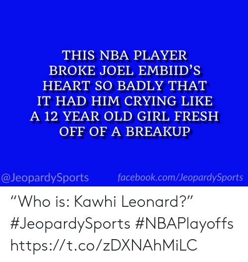 "Leonard: THIS NBA PLAYER  BROKE JOEL EMBIID'S  HEART SO BADLY THAT  IT HAD HIM CRYING LIKE  A 12 YEAR OLD GIRL FRESH  OFF OF A BREAKUP  @JeopardySports facebook.com/JeopardySports ""Who is: Kawhi Leonard?"" #JeopardySports #NBAPlayoffs https://t.co/zDXNAhMiLC"
