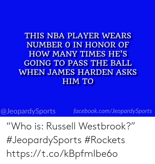 "James Harden: THIS NBA PLAYER WEARS  NUMBER O IN HONOR OF  HOW MANY TIMES HE'S  GOING TO PASS THE BALL  WHEN JAMES HARDEN ASKS  HIM TO  facebook.com/JeopardySports  @JeopardySports ""Who is: Russell Westbrook?"" #JeopardySports #Rockets https://t.co/kBpfmIbe6o"