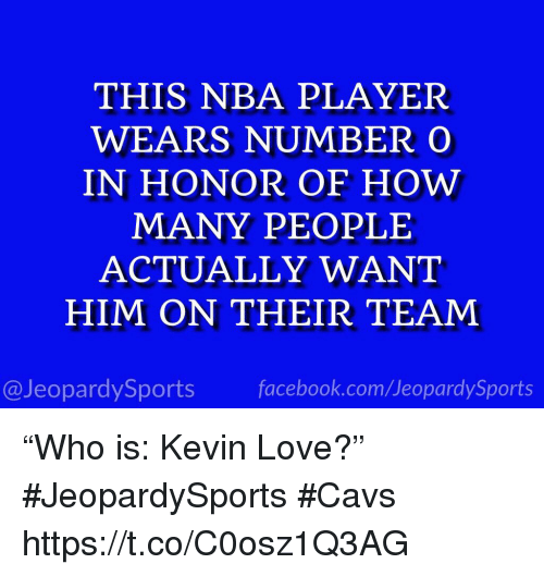 "Kevin Love: THIS NBA PLAYER  WEARS NUMBERO  IN HONOR OF HOW  MANY PEOPLE  ACTUALLY WANT  HIM ON THEIR TEAM  @JeopardySports facebook.com/JeopardySports ""Who is: Kevin Love?"" #JeopardySports #Cavs https://t.co/C0osz1Q3AG"
