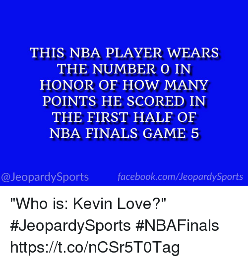 """Finals, Jeopardy, and Kevin Love: THIS NBA PLAYER WEARS  THE NUMBER O IN  HONOR OF HOW MANY  POINTS HE SCORED IN  THE FIRST HALF OF  NBA FINALS GAME 5  @Jeopardy Sports  Sports """"Who is: Kevin Love?"""" #JeopardySports #NBAFinals https://t.co/nCSr5T0Tag"""